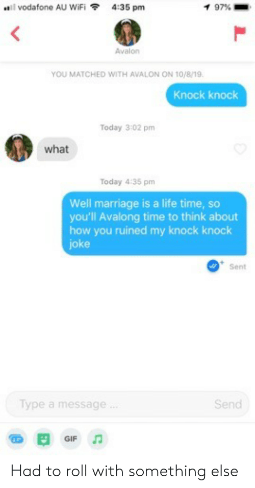 Gif, Life, and Marriage: vodafone AU WiFi  4:35 pm  1 97 %  Avalon  YOU MATCHED WITH AVALON ON 10/8/19.  Knock knock  Today 3:02 pm  what  Today 4:35 pm  Well marriage is a life time, so  you'll Avalong time to think about  how you ruined my knock knock  joke  Sent  Type a message.  Send  GIF Had to roll with something else