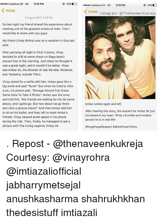 """Ali, Chill, and Click: Vodafone IN 4G 5:19 PM  31%E)  Vodafone IN 4G 5:19 PM  31%D  Notes  Notes  instagram: @TheNaveenKukreja  3 August 2017, 5:19 PM  So last night my friend shared his experience about  meeting one of the greatest artists of India. That I  would like to share with you guy:s  My friend (Vinay Rohra) was on a vacation in Goa last  year.  After partying all night in Club Cubana, Vinay  decided to chill at some shack on Baga beach  around four in the morning. Just when he thought it  was a great night, and it couldn't be better. Vinay  saw Imtiaz Ali, the director of Jab We Met, Rockstar,  and Tamasha, outside Tito's.  Vinay asked for a selfie with him, Imtiaz gave him a  big smile and said """"Sure!"""" But when he tried to click  a pic, his phone said, """"Storage Almost Full, Erase  Some Data To Take A Photo"""". Imtiaz saw the error,  and told him, """"My friends are waiting for me (at some  place), and I gotta go. But how about we go there  and click a picture there?"""" And then Imtiaz told him  to sit on his bullet, and they left to meet Imtiaz's  friends. Vinay cleared some space in his phone  during the ride. Then, finally, he managed to get a  picture with The Living Legend, Imtiaz Ali.  Imtiaz smiled again and left.  After hearing this story, the respect for Imtiaz Sir just  increased in my heart. What a humble and modest  person he is in real life!  . Repost - @thenaveenkukreja Courtesy: @vinayrohra @imtiazaliofficial jabharrymetsejal anushkasharma shahrukhkhan thedesistuff imtiazali"""