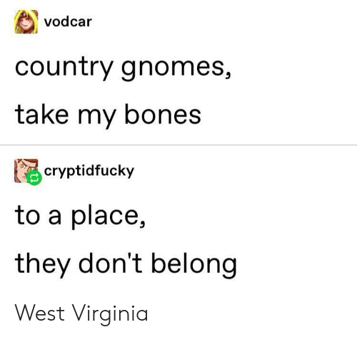 west virginia: vodcar  country gnomes,  take my bones  cryptidfucky  to a place,  they don't belong West Virginia