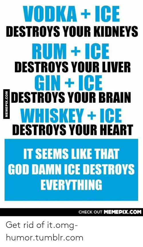 Heart It: VODKA + ICE  DESTROYS YOUR KIDNEYS  RUM + ICE  DESTROYS YOUR LIVER  GIN + ICE  DESTROYS YOUR BRAIN  WHISKEY + ICE  DESTROYS YOUR HEART  IT SEEMS LIKE THAT  GOD DAMN ICE DESTROYS  EVERYTHING  CНECK OUT MЕМЕРIХ.COM Get rid of it.omg-humor.tumblr.com