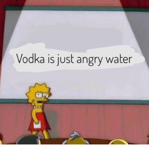 Water, Vodka, and Angry: Vodka is just angry water