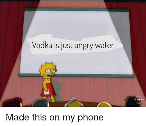 Phone, Express, and Water: Vodka is just angry water  PS Express Made this on my phone