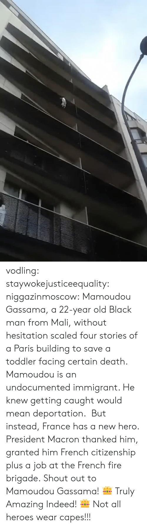 without hesitation: vodling:  staywokejusticeequality:  niggazinmoscow:  Mamoudou Gassama, a 22-year old Black man from Mali, without hesitation   scaled four stories of a Paris building to save a toddler facing certain death. Mamoudou is an undocumented immigrant. He knew getting caught would mean deportation. But instead, France has a new hero. President Macron thanked him, granted him French citizenship plus a job at the French fire brigade. Shout out to Mamoudou Gassama!    👑 Truly Amazing Indeed! 👑    Not all heroes wear capes!!!