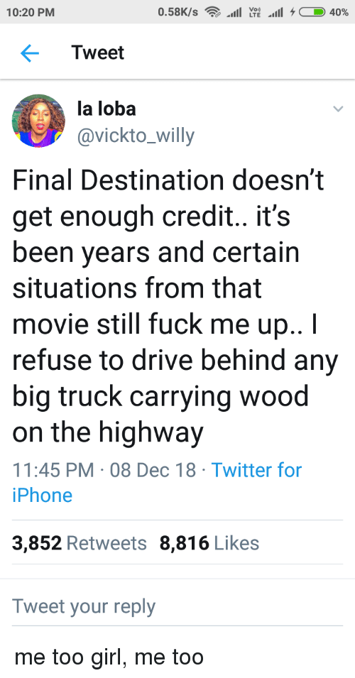 Iphone, Twitter, and Drive: Voi)  10:20 PM  Tweet  la loba  avickto_willy  Final Destination doesn't  get enough credit.. it's  been years and certain  situations from that  movie still fuck me up..I  refuse to drive behind any  big truck carrying wood  on the highway  11:45 PM 08 Dec 18 Twitter for  iPhone  3,852 Retweets 8,816 Likes  Tweet your reply me too girl, me too