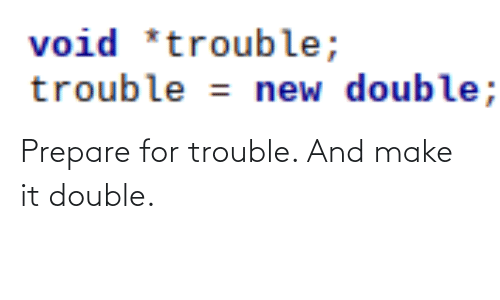 Make, Double, and New: void *trouble;  trouble = new double; Prepare for trouble. And make it double.