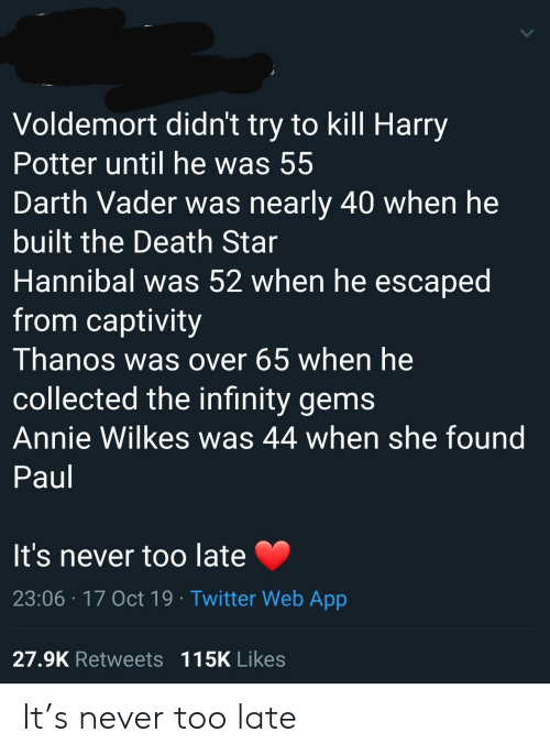 Darth Vader, Death Star, and Harry Potter: Voldemort didn't try to kill Harry  Potter until he was 55  Darth Vader was nearly 40 when he  built the Death Star  Hannibal was 52 when he escaped  from captivity  Thanos was over 65 when he  collected the infinity gems  Annie Wilkes was 44 when she found  Paul  It's never too late  23:06 17 Oct 19 Twitter Web App  27.9K Retweets 115K Likes It's never too late