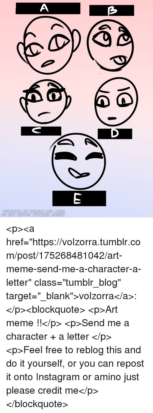 """Art Meme: VOLZoRRA ON TUMBLR AND MIN  DO NOT REPOST WETHOUT CREDIT <p><a href=""""https://volzorra.tumblr.com/post/175268481042/art-meme-send-me-a-character-a-letter"""" class=""""tumblr_blog"""" target=""""_blank"""">volzorra</a>:</p><blockquote> <p>Art meme !!</p>  <p>Send me a character + a letter </p>  <p>Feel free to reblog this and do it yourself, or you can repost it onto Instagram or amino just please credit me</p> </blockquote>"""