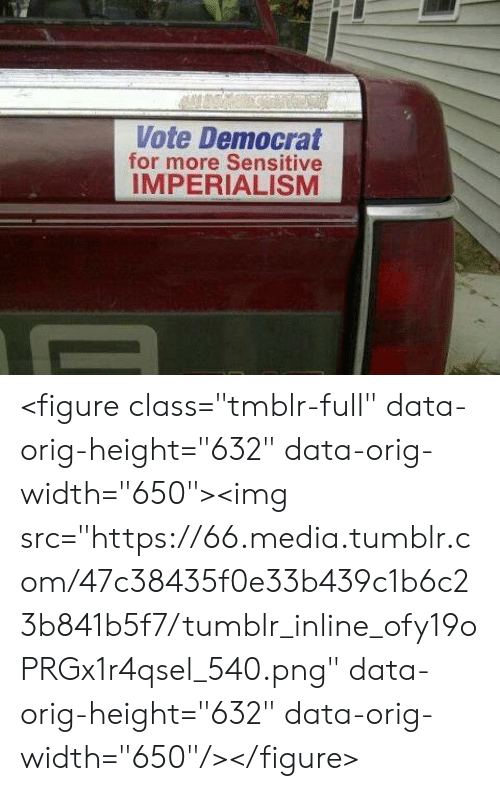 "Tumblr, Media, and Com: Vote Democrat  for more Sensitive  IMPERIALISM <figure class=""tmblr-full"" data-orig-height=""632"" data-orig-width=""650""><img src=""https://66.media.tumblr.com/47c38435f0e33b439c1b6c23b841b5f7/tumblr_inline_ofy19oPRGx1r4qsel_540.png"" data-orig-height=""632"" data-orig-width=""650""/></figure>"
