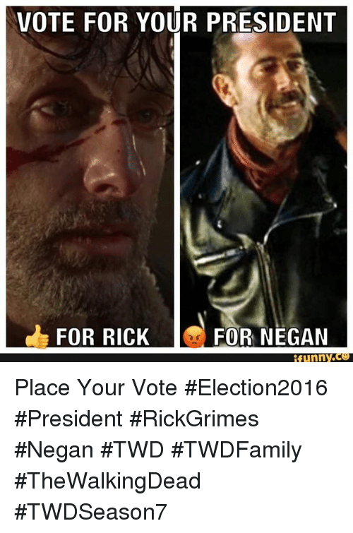 Memes, Presidents, and 🤖: VOTE FOR YOUR PRESIDENT  FOR RICK  FOR NEGAN  funny Place Your Vote #Election2016 #President #RickGrimes #Negan #TWD #TWDFamily #TheWalkingDead #TWDSeason7