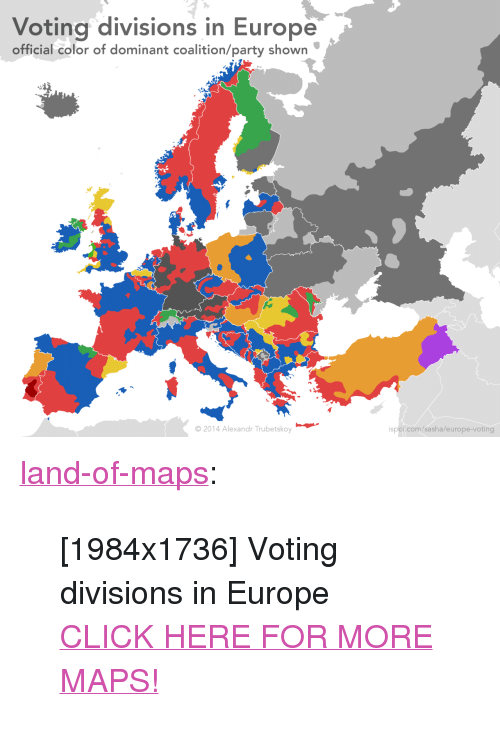 "Click, Party, and Tumblr: Voting divisions in Europe  official color of dominant coalition/party shown  2014 Alexandr Trubetskoy  spol.com/sasha/europe-voting <p><a href=""http://land-of-maps.tumblr.com/post/156367227929/1984x1736-voting-divisions-in-europe-click-here"" class=""tumblr_blog"">land-of-maps</a>:</p>  <blockquote><p>[1984x1736] Voting divisions in Europe<br/><a href=""http://landofmaps.com/"">CLICK HERE FOR MORE MAPS!</a></p></blockquote>"