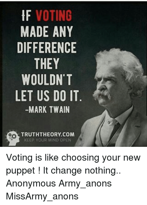 Memes, 🤖, and Puppet: VOTING  MADE ANY  DIFFERENCE  THEY  WOULDN'T  LET US DO IT  MARK TWAIN  TRUTHTHEORY COM  KEEP YOUR MIND OPEN Voting is like choosing your new puppet ! It change nothing.. Anonymous Army_anons MissArmy_anons