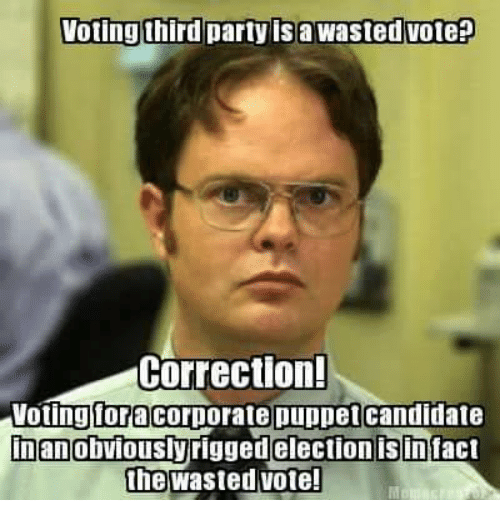 inane: Voting third party is a Wasted vote  Correction!  Voting Ioracorporate puppet candidate  Inan obviously  isin  the Wasted Vote!