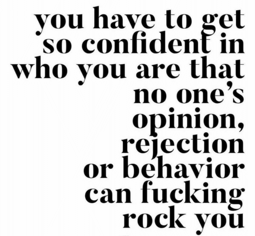 Fucking, Rock, and Who: vou have to gel  so confident in  who you are that  no one'S  opinion,  rejection  or behavior  can fucking  rock vou