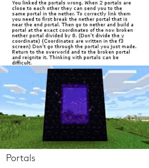 Break, Link, and Portal: Vou linked the portals wrong. When 2 portals are  close to each other they can send you to the  same portal in the nether. To correctly link them  you need to first break the nether portal that is  near the end portal. Then go to nether and build a  portal at the exact coordinates of the now broken  nether portal divided by 8. (Don't divide the y  coordinate) (Coordinates are written in the f3  screen) Don't go through the portal you just made.  Return to the overworld and to the broken portal  and reignite it. Thinking with portals can be  difficult Portals