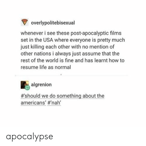Life, How To, and Resume: Voverlypolitebisexual  whenever i see these post-apocalyptic films  set in the USA where everyone is pretty much  just killing each other with no mention of  other nations i always just assume that the  rest of the world is fine and has learnt how to  resume life as normal  algrenion  #'should we do something about the  americans' apocalypse