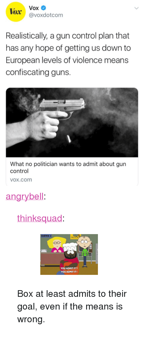 """Bailey Jay, Gif, and Guns: Vox  @voxdotcom  Realistically, a gun control plan that  has any hope of getting us down to  European levels of violence means  confiscating guns.  What no politician wants to admit about gun  control  OX.cOom <p><a href=""""http://angrybell.tumblr.com/post/171900549012/thinksquad-box-at-least-admits-to-their-goal"""" class=""""tumblr_blog"""">angrybell</a>:</p>  <blockquote><p><a href=""""http://think-squad.com/post/171895518157"""" class=""""tumblr_blog"""">thinksquad</a>:</p>  <blockquote><figure data-orig-height=""""141"""" data-orig-width=""""200""""><img src=""""https://78.media.tumblr.com/7c3837270c759cc31b56ee4b7e0b1478/tumblr_inline_p5m5rqreC71qifyvs_540.gif"""" data-orig-height=""""141"""" data-orig-width=""""200""""/></figure></blockquote>  <p>Box at least admits to their goal, even if the means is wrong.</p></blockquote>"""