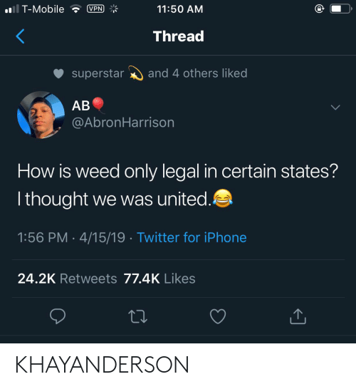 Iphone, T-Mobile, and Twitter: VPN *  11:50 ANM  T-Mobile  Threa  superstarand 4 others liked  AB  @AbronHarrison  How is weed only legal in certain states?  l thought we was united  1:56 PM 4/15/19 Twitter for iPhone  24.2K Retweets 77.4K Likes KHAYANDERSON