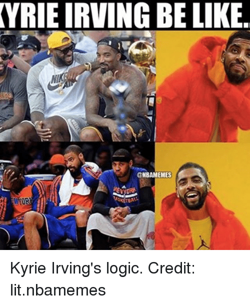 Be Like, Lit, and Logic: VRIE IRVING BE LIKE.  NI  NBAMEMES Kyrie Irving's logic. Credit: lit.nbamemes