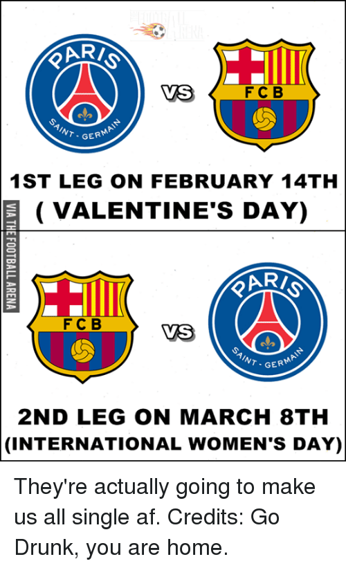 Memes, Valentine's Day, and International Women's Day: VS  F C B  GERM  1ST LEG ON FEBRUARY 14TH  E VALENTINE'S DAY)  F C B  VS  GER  2ND LEG ON MARCH 8TH  (INTERNATIONAL WoMEN'S DAY) They're actually going to make us all single af.  Credits: Go Drunk, you are home.