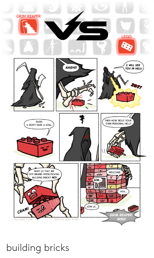 Dude, Lego, and Hell: VS  GRIM REAPER  LEGO  I WILL SEE  AAGH!!  YOU IN HELL!  ZOT!  DUDE  I DON'T HAVE A SOUL.  THEN HOW 'BOUT YOUR  OWN PERSONAL HELL?  WAIT! IS THAT AN  OFF-BRAND INTERLOCKING  WELCOME.  BUILDING BRICK? NO!  SOB...  HIYA..  LONE  JOIN US  CRAM!  99  GRIM REAPER  VSCOMIC.CO  02019 ALEX RYAN.  WINS! building bricks