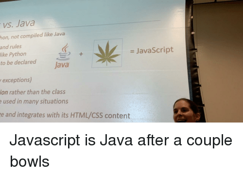 Java, Content, and Python: vs. Java  hon, not compiled like Java  and rules  like Python  to be declared ava  = JavaScript  exceptions)  ion rather than the class  used in many situations  e and integrates with its HTML/CSS content Javascript is Java after a couple bowls