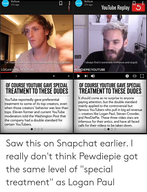 """Saw, Snapchat, and Taken: Vulture  Vulture  VULTURE  VULTURE  21h ago  21h ago  YouTube Replay  I've made a severe and continuous lapse in my judgement  T always find it extremely immature and stupid.  LOGAN PAUL/YOUTUBE  PEWDIEPIE/YOUTUBE  OF COURSE YOUTUBE GAVE SPECIAL  TREATMENT TO THESE DUDES  OF COURSE YOUTUBE GAVE SPECIAL  TREATMENT TO THESE DUDES  It should come as no surprise to anyone  paying attention, but the double standard  mainly applied to the controversial but  famous YouTubers who pull in big ad revenue  creators like Logan Paul, Steven Crowder,  and PewDiePie. These three video stars are  infamous for their antics, and have all faced  calls for their videos to be taken down.  YouTube reportedly gave preferential  treatment to some of its top creators, even  when those creators' behavior was less than  tops. Eleven former and current YouTube  moderators told the Washington Post that  the company had a double standard for  certain YouTubers.  ...  3 Saw this on Snapchat earlier. I really don't think Pewdiepie got the same level of """"special treatment"""" as Logan Paul"""