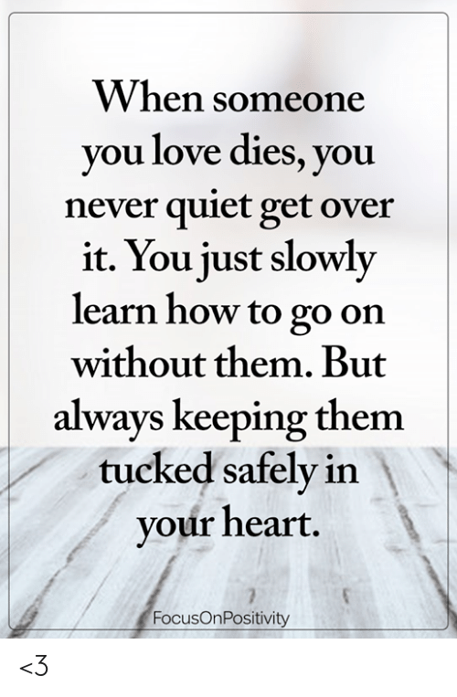 Love, Memes, and Heart: VV hen soneone  you love dies, you  never quiet get over  it. You just slowly  learn how to go on  without them. But  always keeping them  tucked safely in  your heart  FocusOnPositivity <3
