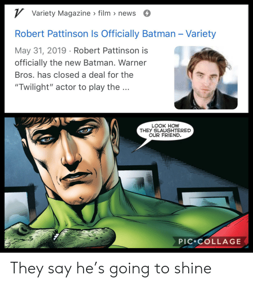 "Batman, News, and Reddit: VVariety Magazine film news  47  Robert Pattinson Is Officially Batman - Variety  May 31, 2019 Robert Pattinson is  officially the new Batman. Warner  Bros. has closed a deal for the  ""Twilight"" actor to play the...  LOOK HOW  THEY SLAUGHTERED  OUR FRIEND.  PIC COLLAGE They say he's going to shine"