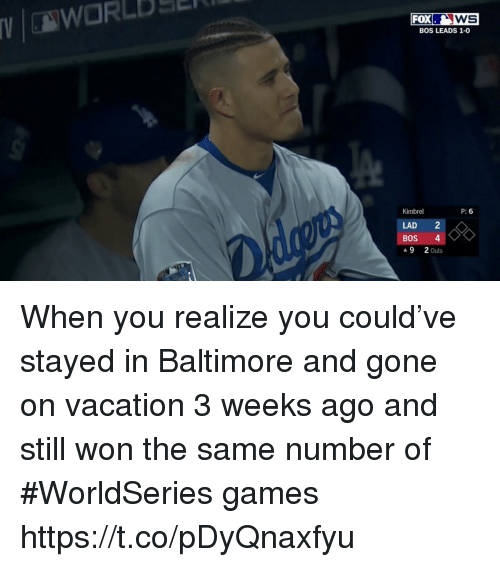 Sports, Baltimore, and Games: VWORLBS  FOXws  BOS LEADS 1-0  Kimbrel  P: 6  LAD 2  ▲9 2Outs When you realize you could've stayed in Baltimore and gone on vacation 3 weeks ago and still won the same number of #WorldSeries games https://t.co/pDyQnaxfyu