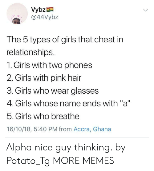 """Ghana: Vybz  a44Vybz  The 5 types of girls that cheat in  relationships.  1. Girls with two phones  2. Girls with pink hair  3. Girls who wear glasses  4. Girls whose name ends with """"a""""  5. Girls who breathe  16/10/18, 5:40 PM from Accra, Ghana Alpha nice guy thinking. by Potato_Tg MORE MEMES"""