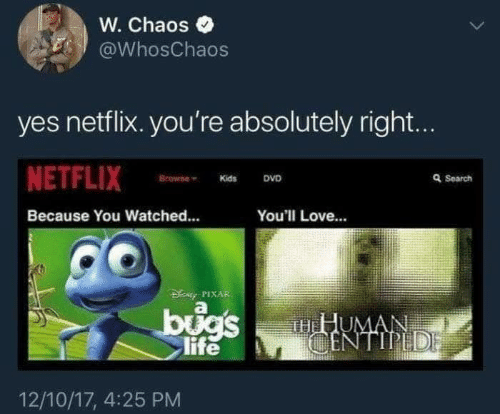 centipede: W. Chaos  @WhosChaos  yes netflix. you're absolutely right...  NETFLIX  Browne  Q Search  DVD  Kids  Because You Watched...  You'll Love...  DENy PIXAR  bugs  life  HHUMAN  CENTIPEDE  12/10/17, 4:25 PM