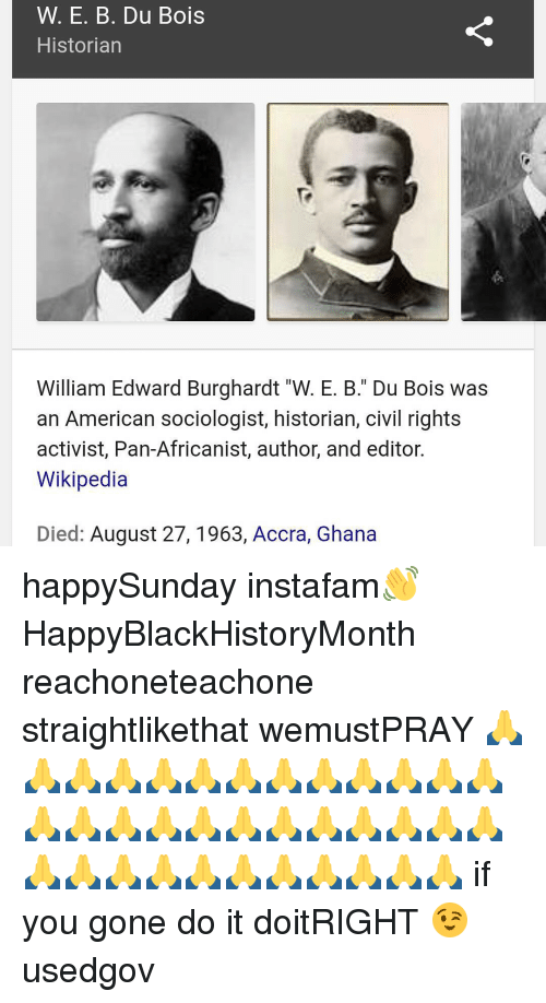 the life of william edward burghardt du bois W e b du bois (the pen name of william edward burghardt du bois) is primarily remembered today for two of his achievements: he was the first african american to earn a phd from harvard (in 1895) and then, in 1903, he published the souls of black folks.