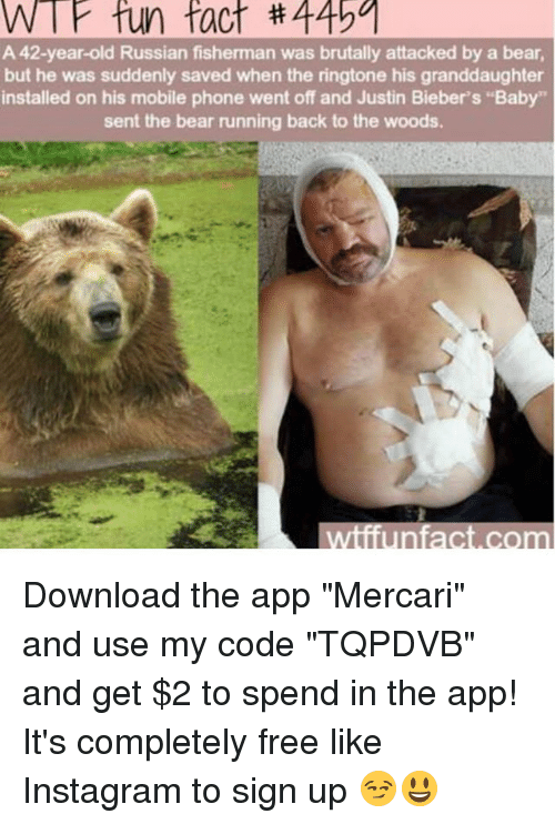 """Instagram, Memes, and Phone: W fun fact #44501  A 42-year-old Russian fisherman was brutally attacked by a bear,  but he was suddenly saved when the ringtone his granddaughter  installed on his mobile phone went off and Justin Bieber's """"Baby""""  sent the bear running back to the woods.  wiiiunfact.com Download the app """"Mercari"""" and use my code """"TQPDVB"""" and get $2 to spend in the app! It's completely free like Instagram to sign up 😏😃"""