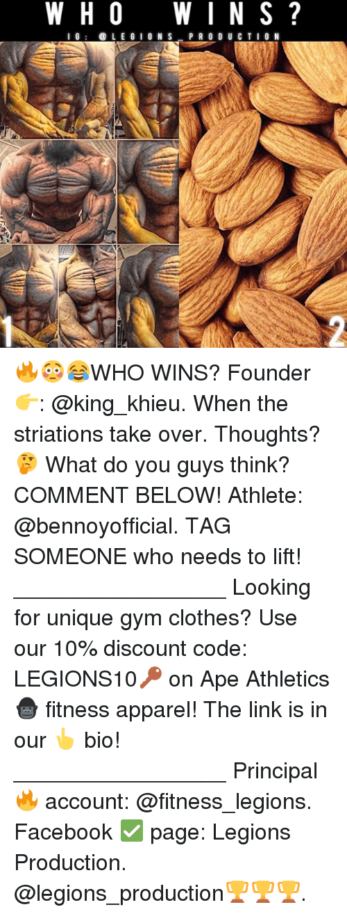 Clothes, Facebook, and Gym: W H O  W I N S  I G  LEG I O N S  PRO DU CTI  ON 🔥😳😂WHO WINS? Founder 👉: @king_khieu. When the striations take over. Thoughts? 🤔 What do you guys think? COMMENT BELOW! Athlete: @bennoyofficial. TAG SOMEONE who needs to lift! _________________ Looking for unique gym clothes? Use our 10% discount code: LEGIONS10🔑 on Ape Athletics 🦍 fitness apparel! The link is in our 👆 bio! _________________ Principal 🔥 account: @fitness_legions. Facebook ✅ page: Legions Production. @legions_production🏆🏆🏆.