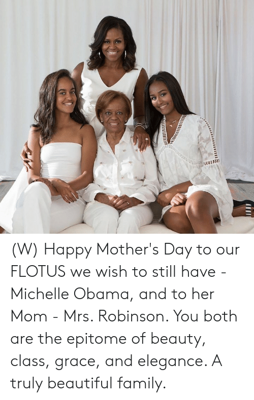 Michelle Obama: (W) Happy Mother's Day to our FLOTUS we wish to still have - Michelle Obama, and to her Mom - Mrs. Robinson. You both are the epitome of beauty, class, grace, and elegance. A truly beautiful family.