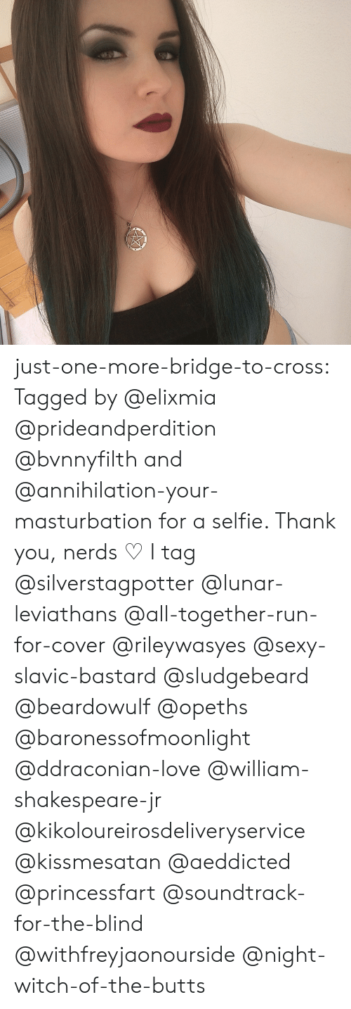 Annihilation: w just-one-more-bridge-to-cross:  Tagged by @elixmia @prideandperdition @bvnnyfilth and @annihilation-your-masturbation for a selfie. Thank you, nerds  ♡ I tag @silverstagpotter @lunar-leviathans @all-together-run-for-cover @rileywasyes @sexy-slavic-bastard @sludgebeard @beardowulf @opeths @baronessofmoonlight @ddraconian-love @william-shakespeare-jr @kikoloureirosdeliveryservice @kissmesatan @aeddicted @princessfart @soundtrack-for-the-blind @withfreyjaonourside @night-witch-of-the-butts
