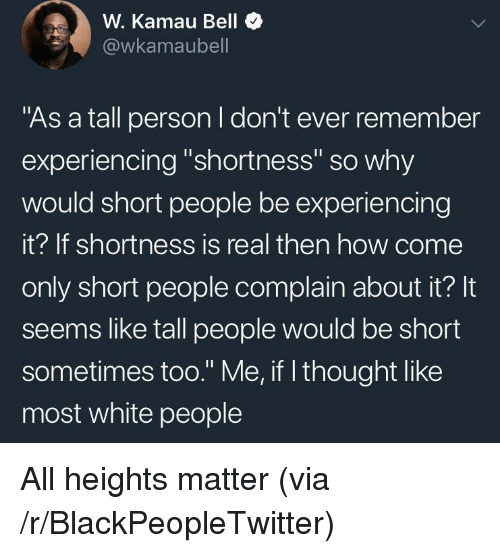 """shortness: W. Kamau Bell  @wkamaubell  """"As a tall person I don't ever remember  experiencing """"shortness"""" so why  would short people be experiencing  it? If shortness is real then how come  only short people complain about it? It  seems like tall people would be short  sometimes too."""" Me, if l thought like  most white people <p>All heights matter (via /r/BlackPeopleTwitter)</p>"""