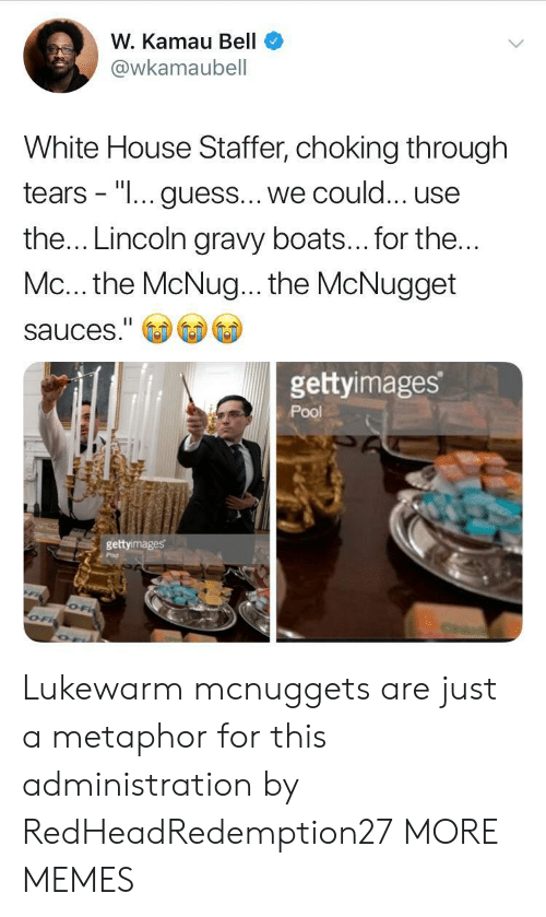 """Dank, Memes, and Target: W. Kamau Bell  @wkamaubell  White House Staffer, choking through  tears - """"I... guess... we could... use  the... Lincoln gravy boats... for the  Mc... the McNug... the McNugget  sauces.""""  gettyimages  Pool  gettyimages Lukewarm mcnuggets are just a metaphor for this administration by RedHeadRedemption27 MORE MEMES"""