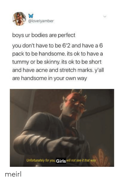 Bodies : W  @lovelyamber  boys ur bodies are perfect  you don't have to be 6'2 and have a 6  pack to be handsome. its ok to have a  tummy or be skinny. its ok to be short  and have acne and stretch marks. y'all  are handsome in your own way  Unfortunately for you, Girls will not see it that way meirl