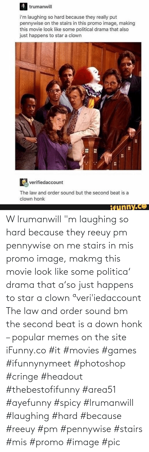 """Movie: W lrumanwill """"m laughing so hard because they reeuy pm pennywise on me stairs in mis promo image, makmg this movie look like some politica' drama that a'so just happens to star a clown ªveri'iedaccount The law and order sound bm the second beat is a down honk – popular memes on the site iFunny.co #it #movies #games #ifunnynymeet #photoshop #cringe #headout #thebestofifunny #area51 #ayefunny #spicy #lrumanwill #laughing #hard #because #reeuy #pm #pennywise #stairs #mis #promo #image #pic"""