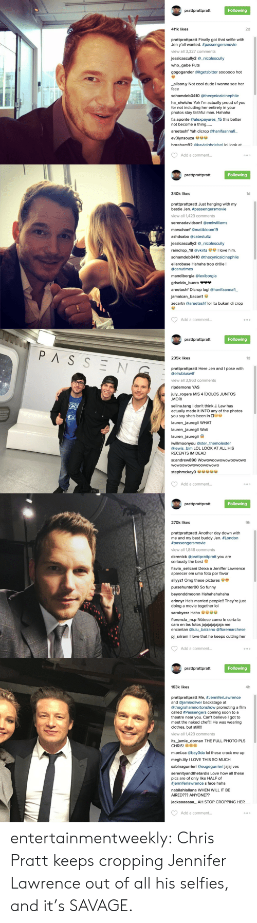 Love This So Much: W prattprattpratt  Following  411k likes  2d  prattprattpratt Finally got that selfie with  Jen y'all wanted. #passengersmovie  view all 3,327 comments  jessicascully2 @_nicolescully  who_gabe Puts  gogogander @itgetsbitter soooo00 hot  alison.y Not cool dude I wanna see her  face  sohamdeb0410 @thecynicalcinephile  ha_elwicho Yoh I'm actually proud of you  for not including her entirely in your  photos stay faithful man. Hahaha  f.a.aponte @alexpayares_15 this better  not become a thing......  areetashf Yah dicrop @hanifaannafi_  ev3lynsouza se  baraham92 @kavleiahdelsol lol look at  Add a comment...  O o o   W prattprattpratt  Following  340k likes  1d  prattprattpratt Just hanging with my  bestie Jen. #passengersmovie  view all 1,423 comments  serenadavidson1 @emlwilliams  marschaef @mattbloom19  ashdsabo @catestultz  jessicascully2 @_nicolescully  love him  raindrop_18 @vkirts  sohamdeb0410 @thecynicalcinephile  ellarobase Hahaha trop drôle !  @canutimes  mandiborgia @lexiborgia  griselda_buera  areetashf Dicrop lagi @hanifaannafi  jamaican_bacon1  zecartn @areetashf lol itu bukan di crop  Add a comment...  O o o   prattprattpratt  Following  PASSEN  235k likes  1d  prattprattpratt Here Jen and I pose with  @elrubiuswtf  view all 3,963 comments  ripdemons YAS  july_rogers MIS 4 ÍDOLOS JUNTOS  MORI  selina.tang I don't think J. Law has  actually made it INTO any of the photos  you say she's been in G  lauren_jauregii WHAT  lauren_jauregii Wait  lauren_jauregii  iwillmoonyou @ster_themolester  @lewis_bim LOL LOOK AT ALL HIS  RECENTS IM DEAD  sr.andrew890 Wowowoowowowoowowo  wowoowowowoowowowo  stephmckay0  Add a comment...  O o O   prattprattpratt  Following  270k likes  9h  prattprattpratt Another day down with  me and my best buddy Jen. #London  #passengersmovie  view all 1,846 comments  dcrenick @prattprattpratt you are  seriously the best  flavia_selicani Deixa a Jeniffer Lawrence  aparecer em uma foto por favor  allyyz1 Omg these pictures  