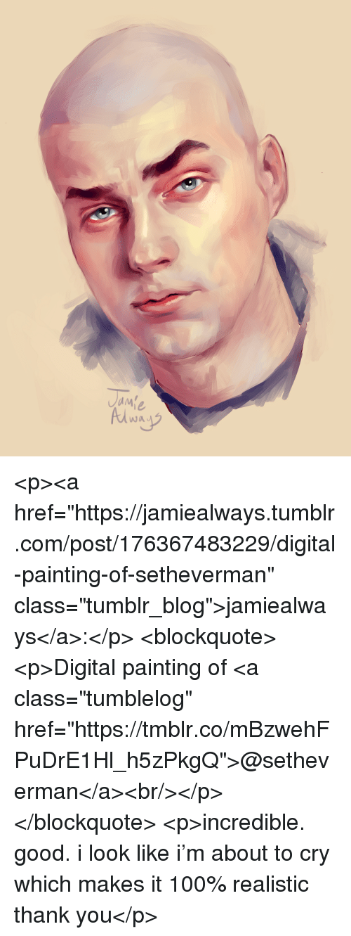 """digital painting: wa <p><a href=""""https://jamiealways.tumblr.com/post/176367483229/digital-painting-of-setheverman"""" class=""""tumblr_blog"""">jamiealways</a>:</p> <blockquote><p>Digital painting of <a class=""""tumblelog"""" href=""""https://tmblr.co/mBzwehFPuDrE1Hl_h5zPkgQ"""">@setheverman</a><br/></p></blockquote> <p>incredible. good. i look like i'm about to cry which makes it 100% realistic thank you</p>"""
