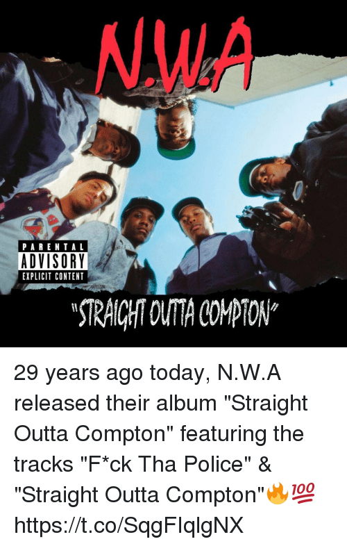 "Parental Advisory, Police, and Straight Outta: .WA  PARENTAL  ADVISORY  EXPLICIT CONTENT  STRAICHT OUTA COMPTON* 29 years ago today, N.W.A released their album ""Straight Outta Compton"" featuring the tracks ""F*ck Tha Police"" & ""Straight Outta Compton""🔥💯 https://t.co/SqgFIqlgNX"