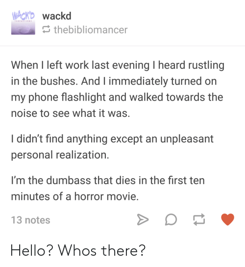 Hello, Phone, and Work: wackd  thebibliomancer  When I left work last evening I heard rustling  in the bushes. And l immediately turned on  my phone flashlight and walked towards the  noise to see what it was.  I didn't find anything except an unpleasant  personal realization  I'm the dumbass that dies in the first ten  minutes of a horror movie  13 notes Hello? Whos there?