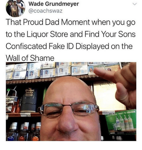 Dad, Dank, and Fake: Wade Grundmeyer  @coachswaz  That Proud Dad Moment when you go  to the Liquor Store and Find Your Sons  Confiscated Fake ID Displayed on the  Wall of Shame  niager