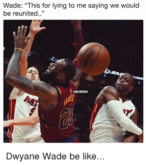 """Be Like, Dwyane Wade, and Nba: Wade: """"This for lying to me saying we would  be reunited..""""  @NBAMEMES Dwyane Wade be like..."""
