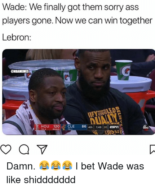 Abc, Ass, and I Bet: Wade: We finally got them sorry ass  players gone. Now we can win together  Lebron:  HOU 120CLE 8 4th 1:48 20E  abc  TO:  BONUS  ILE Damn. 😂😂😂 I bet Wade was like shiddddddd