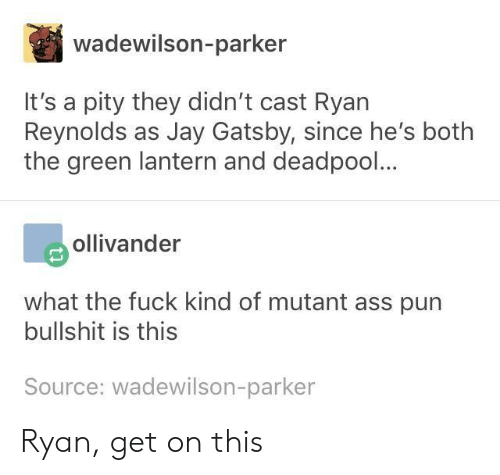 Ass, Jay, and Jay Gatsby: wadewilson-parker  It's a pity they didn't cast Ryan  Reynolds as Jay Gatsby, since he's botlh  the green lantern and deadpool...  ollivander  what the fuck kind of mutant ass pun  bullshit is this  Source: wadewilson-parker Ryan, get on this