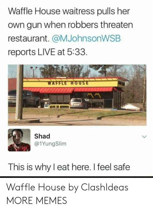 robbers: Waffle House waitress pulls her  own gun when robbers threaten  restaurant. @MJohnsonWSB  reports LIVE at 5:33  Shad  @1YungSlim  This is why I eat here. I feel safe Waffle House by ClashIdeas MORE MEMES