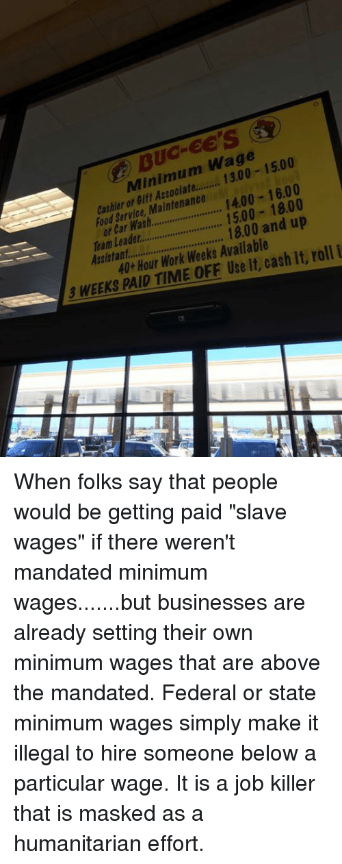 """Memes, Minimum Wage, and Mask: Wage  1500  Minimum 16.00  or Maintenance  1400 cashier Service Car or 15.00 18.00  1800 and up  Team roll i  40 Hour Work Weeks it, cash it, 3 WEEKS PAID TIME Use When folks say that people would be getting paid """"slave wages"""" if there weren't mandated minimum wages.......but businesses are already setting their own minimum wages that are above the mandated.   Federal or state minimum wages simply make it illegal to hire someone below a particular wage. It is a job killer that is masked as a humanitarian effort."""